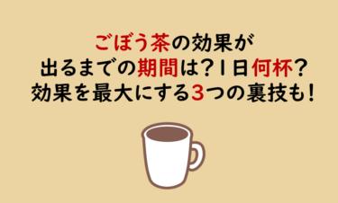 ごぼう茶の効果が出るまでの期間は?1日何杯飲めばいい?効果を最大にする3つの裏技も!