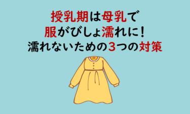 授乳期は母乳で服がびしょ濡れに!実際にやった濡れないための3つの対策!